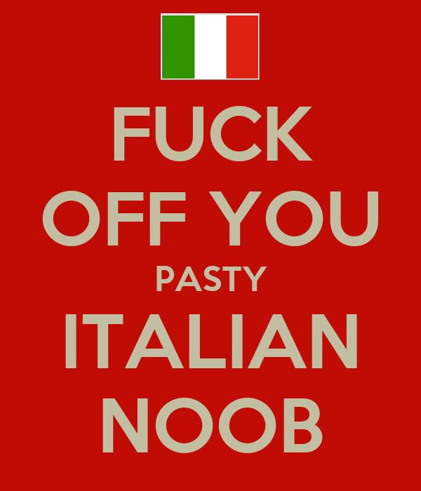 FUCK OFF YOU PASTY ITALIAN NOOB