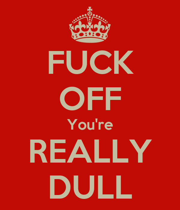 FUCK OFF You're REALLY DULL