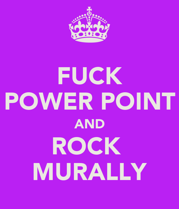 FUCK POWER POINT AND ROCK  MURALLY
