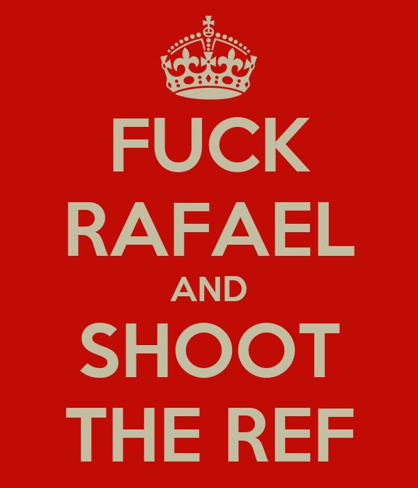 FUCK RAFAEL AND SHOOT THE REF