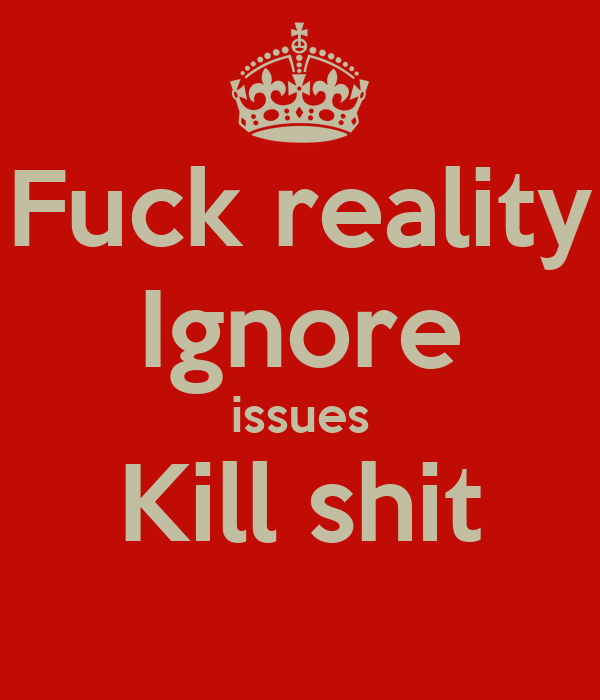 Fuck reality Ignore issues Kill shit