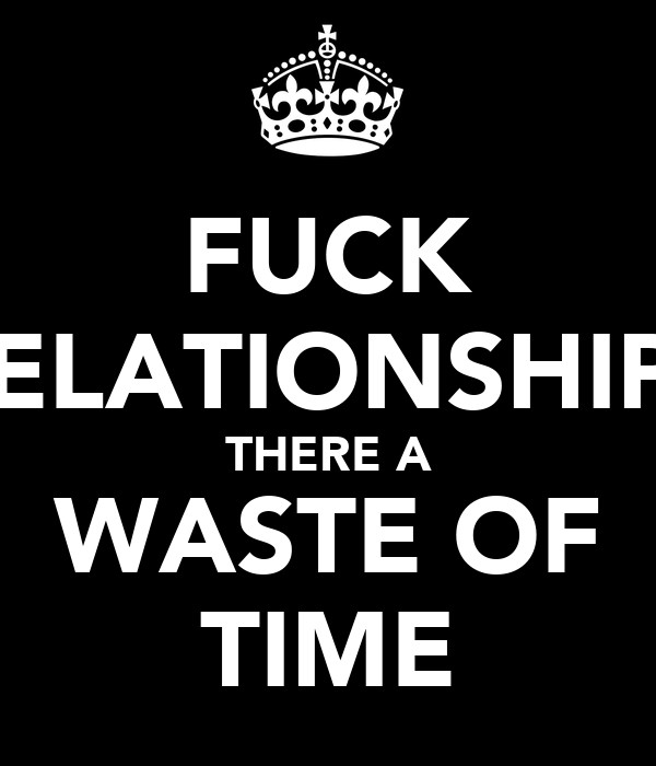 FUCK RELATIONSHIPS THERE A WASTE OF TIME
