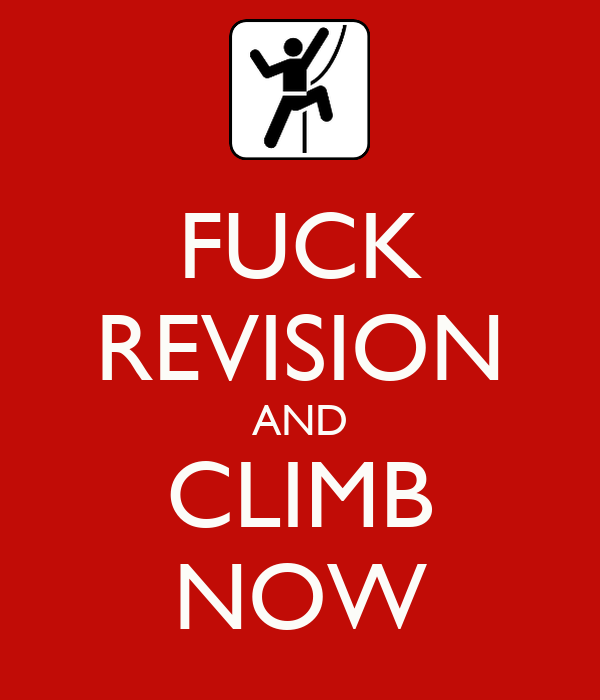 FUCK REVISION AND CLIMB NOW