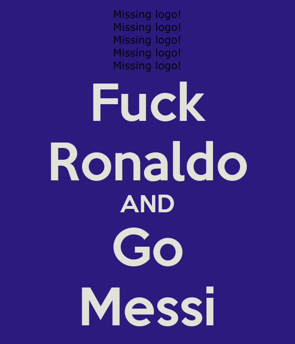 Fuck Ronaldo AND Go Messi
