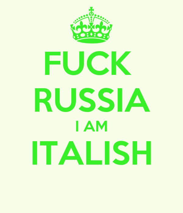 FUCK  RUSSIA I AM ITALISH