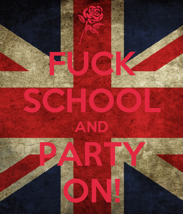 FUCK SCHOOL AND PARTY ON!
