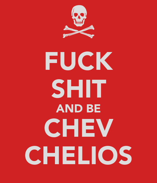 FUCK SHIT AND BE CHEV CHELIOS