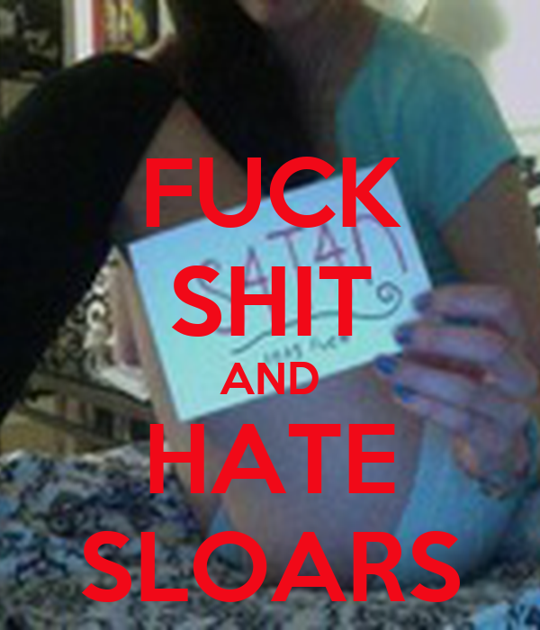 FUCK SHIT AND HATE SLOARS