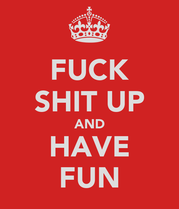 FUCK SHIT UP AND HAVE FUN