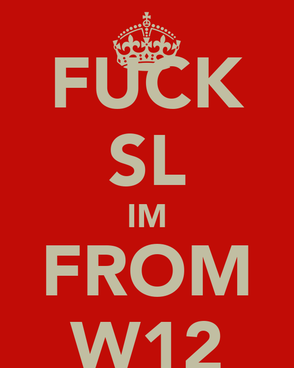 FUCK SL IM FROM W12