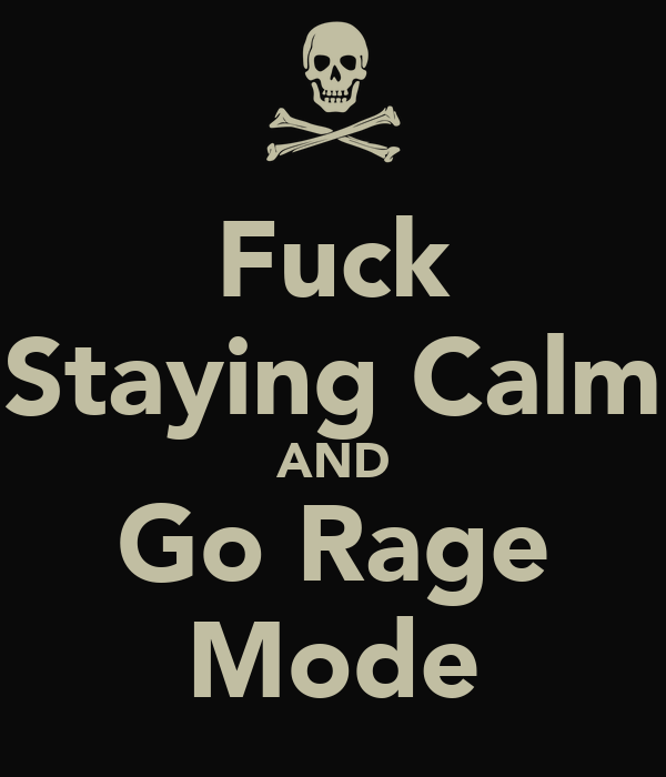 Fuck Staying Calm AND Go Rage Mode