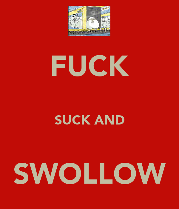 FUCK  SUCK AND  SWOLLOW