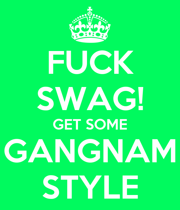 FUCK SWAG! GET SOME GANGNAM STYLE