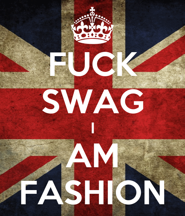 FUCK SWAG I AM FASHION