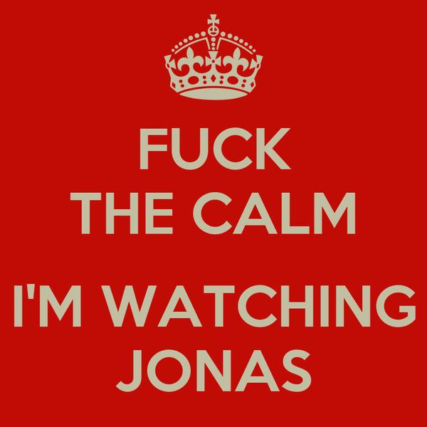 FUCK THE CALM  I'M WATCHING JONAS