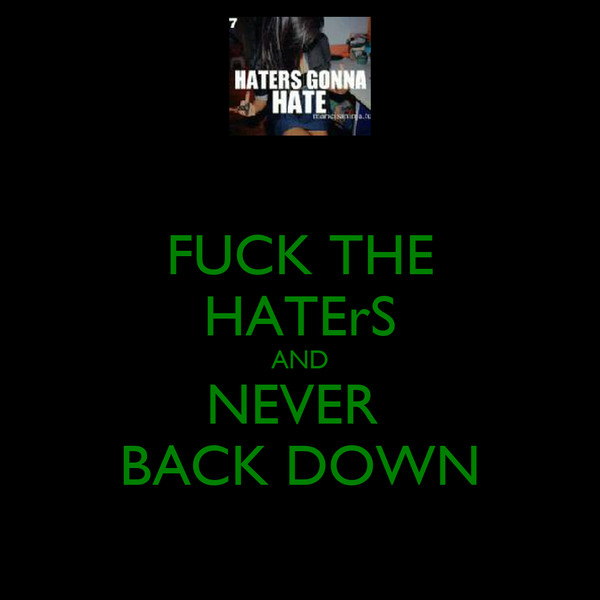 FUCK THE HATErS AND NEVER  BACK DOWN