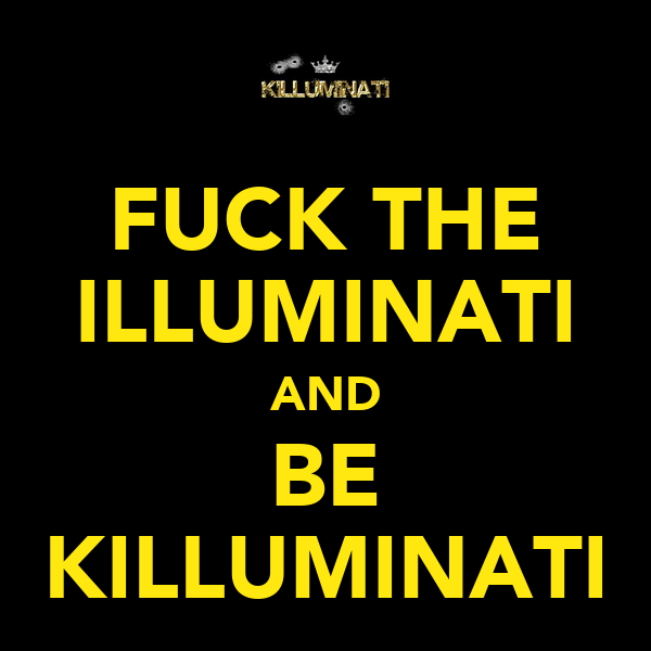 FUCK THE ILLUMINATI AND BE KILLUMINATI