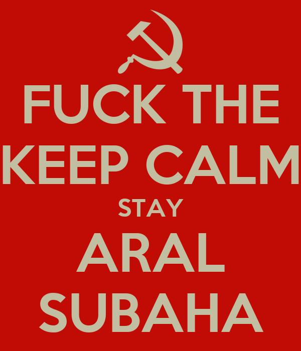 FUCK THE KEEP CALM STAY ARAL SUBAHA
