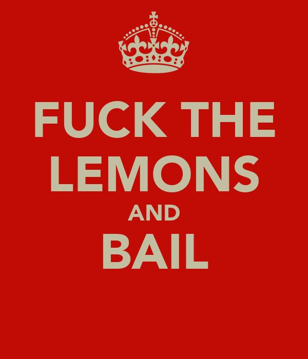 FUCK THE LEMONS AND BAIL