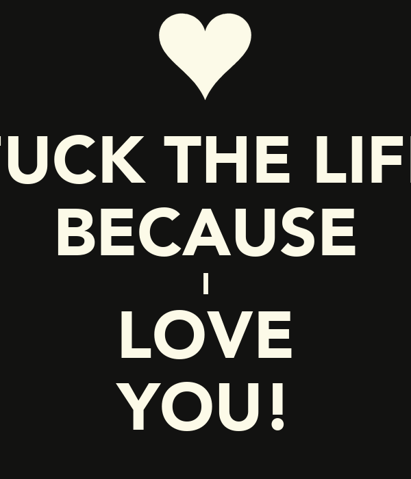 FUCK THE LIFE BECAUSE I LOVE YOU!