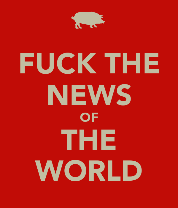 FUCK THE NEWS OF THE WORLD