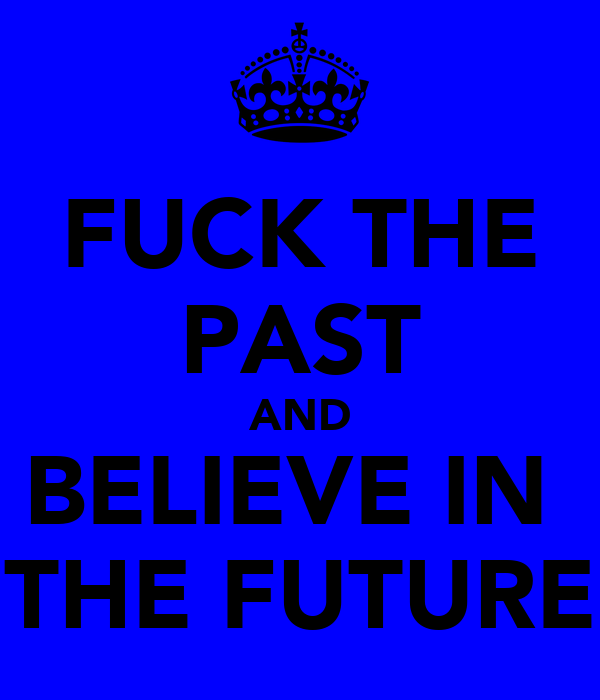 FUCK THE PAST AND BELIEVE IN  THE FUTURE