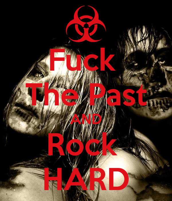 Fuck  The Past AND Rock  HARD