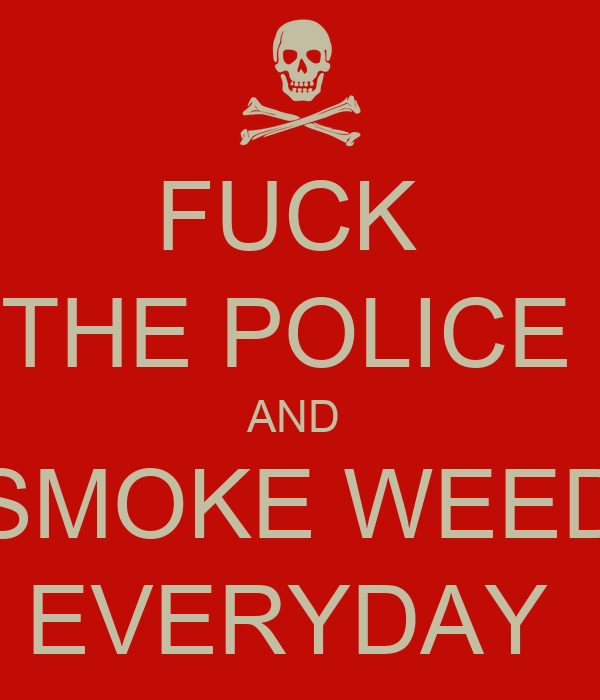 FUCK  THE POLICE  AND  SMOKE WEED EVERYDAY