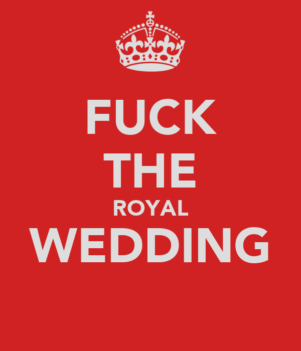 FUCK THE ROYAL WEDDING