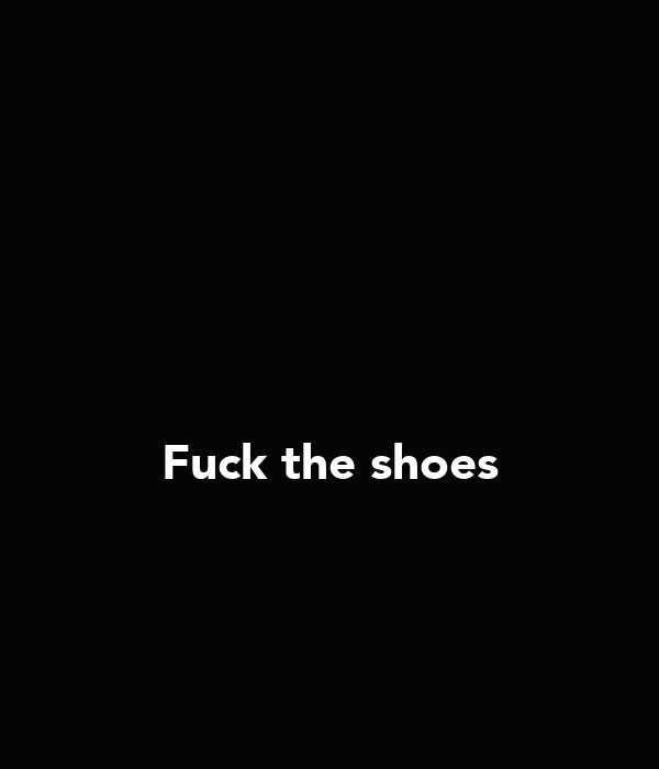 Fuck the shoes