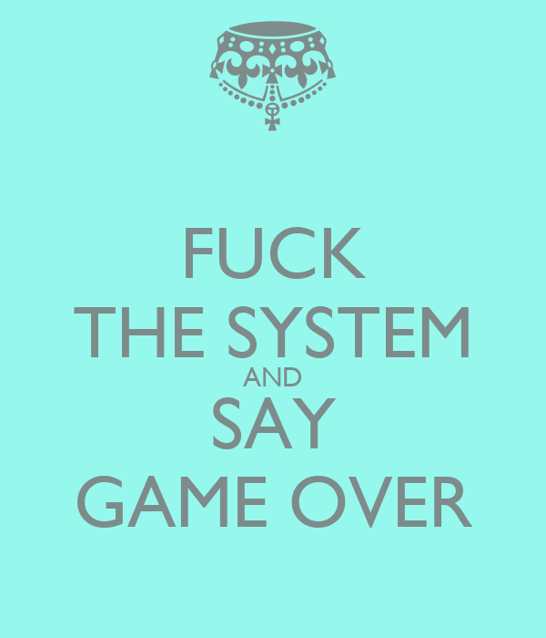 FUCK THE SYSTEM AND SAY GAME OVER