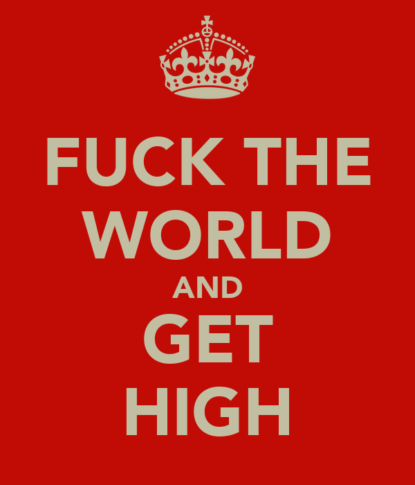 FUCK THE WORLD AND GET HIGH