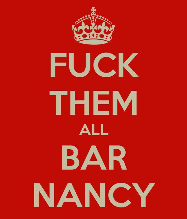 FUCK THEM ALL BAR NANCY