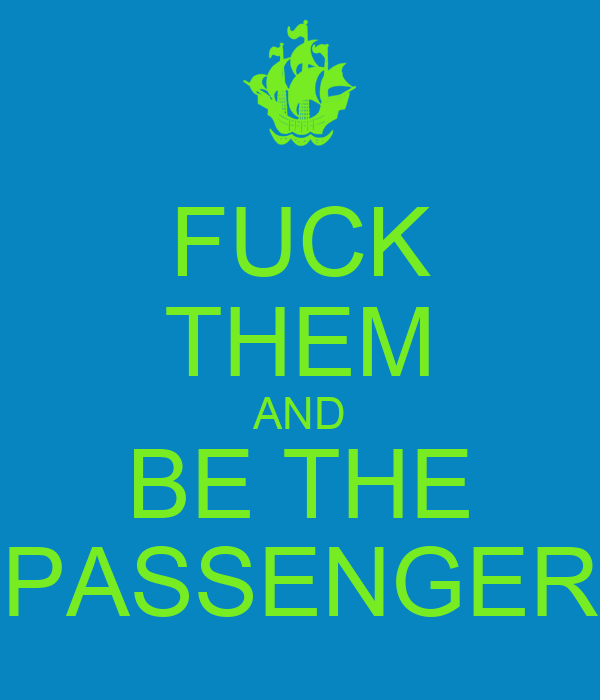 FUCK THEM AND BE THE PASSENGER