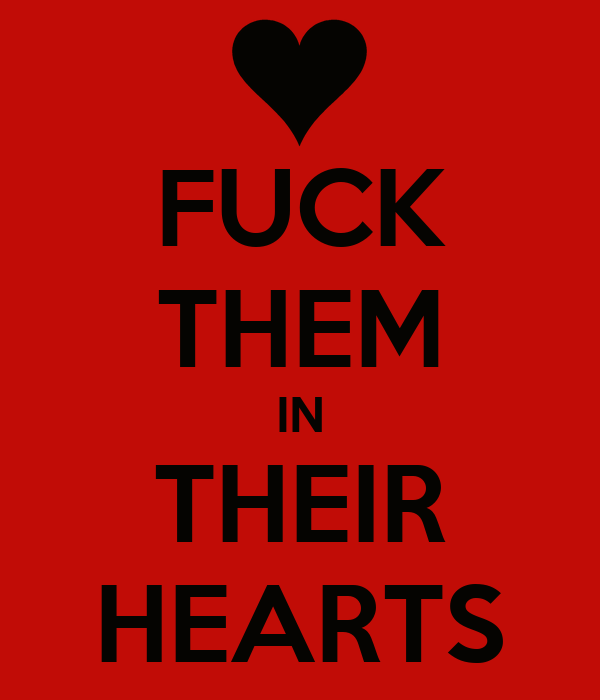 FUCK THEM IN THEIR HEARTS