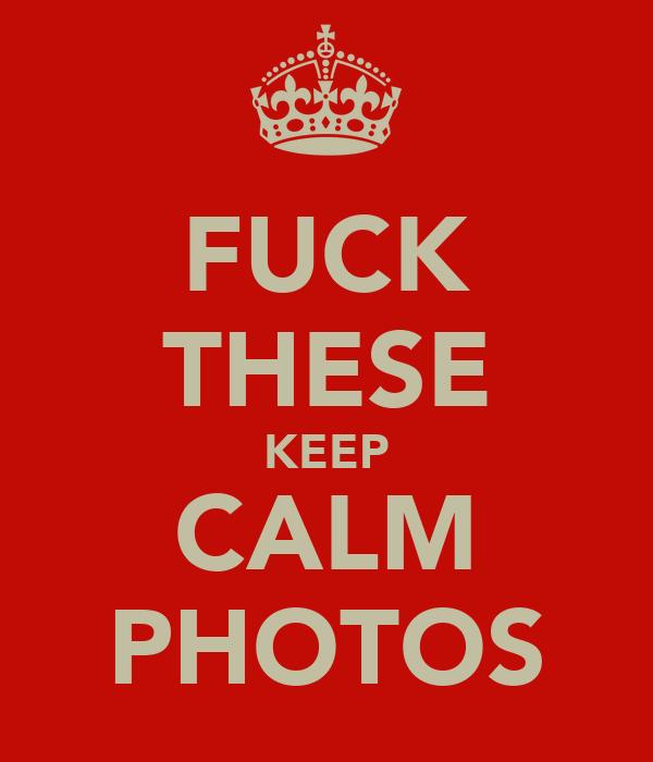 FUCK THESE KEEP CALM PHOTOS