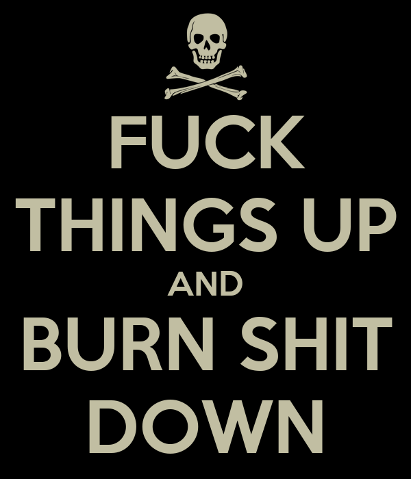 FUCK THINGS UP AND BURN SHIT DOWN