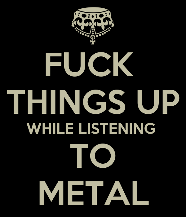 FUCK  THINGS UP WHILE LISTENING  TO METAL
