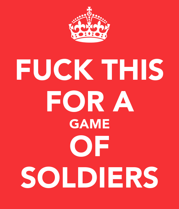 FUCK THIS FOR A GAME OF SOLDIERS