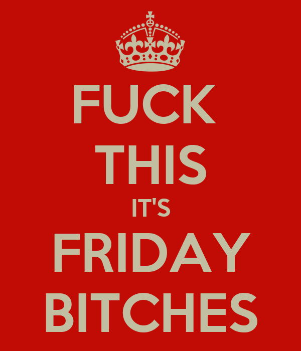 FUCK  THIS IT'S FRIDAY BITCHES