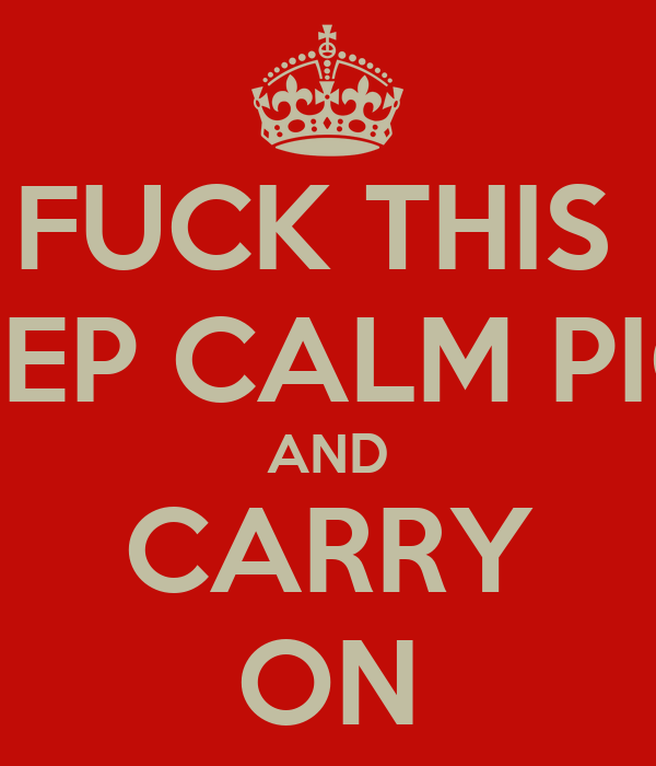 FUCK THIS  KEEP CALM PICS AND CARRY ON
