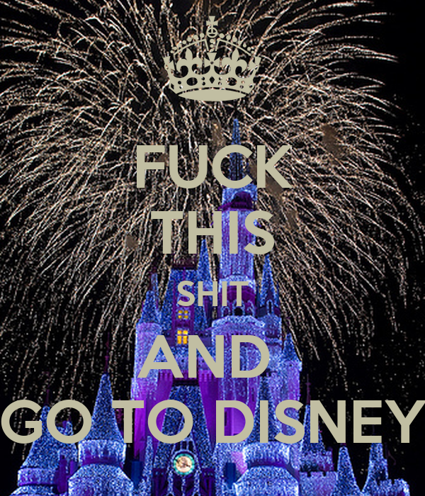 FUCK THIS SHIT AND  GO TO DISNEY