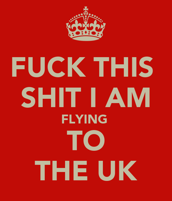 FUCK THIS  SHIT I AM FLYING  TO THE UK