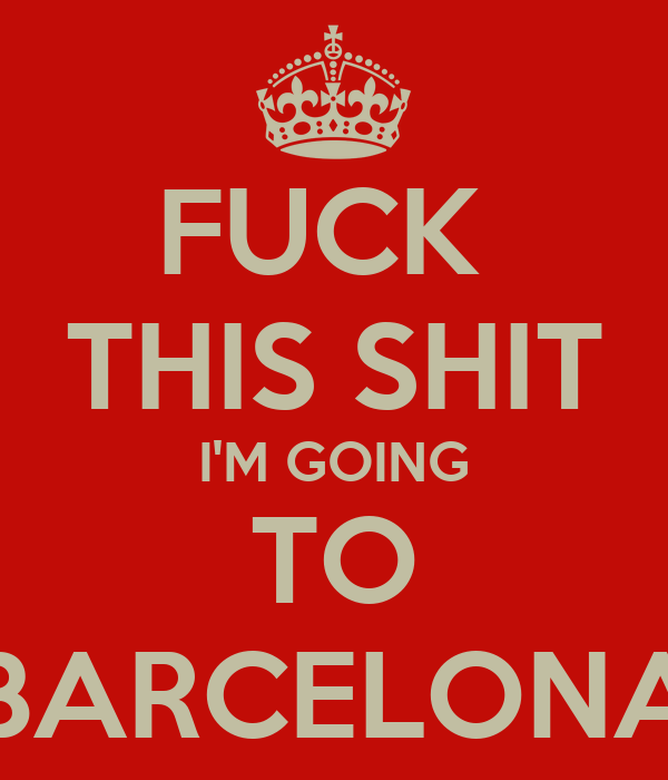 FUCK  THIS SHIT I'M GOING TO BARCELONA