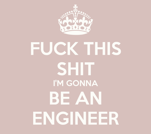 FUCK THIS SHIT I'M GONNA BE AN ENGINEER