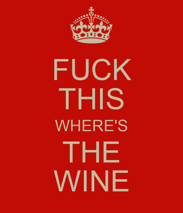 FUCK THIS WHERE'S THE WINE