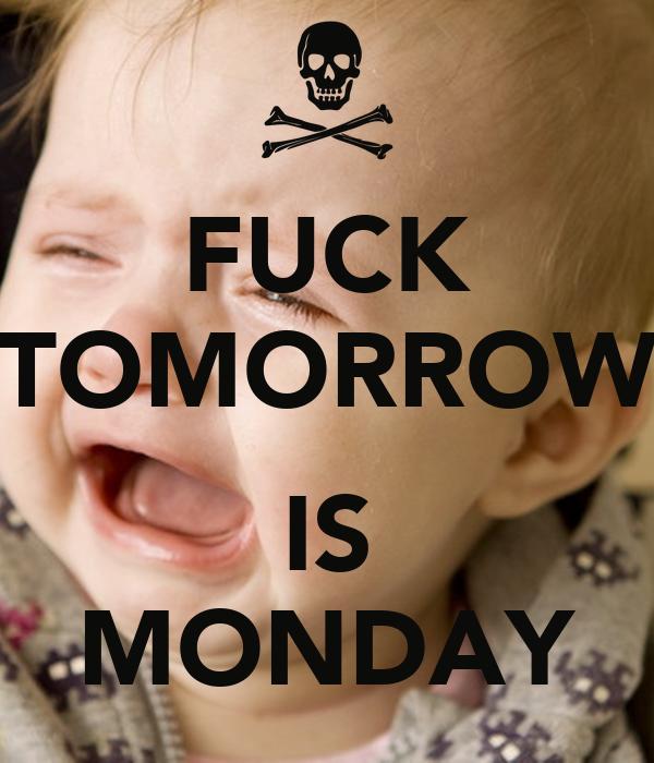 FUCK TOMORROW  IS MONDAY