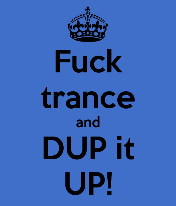 Fuck trance and DUP it UP!