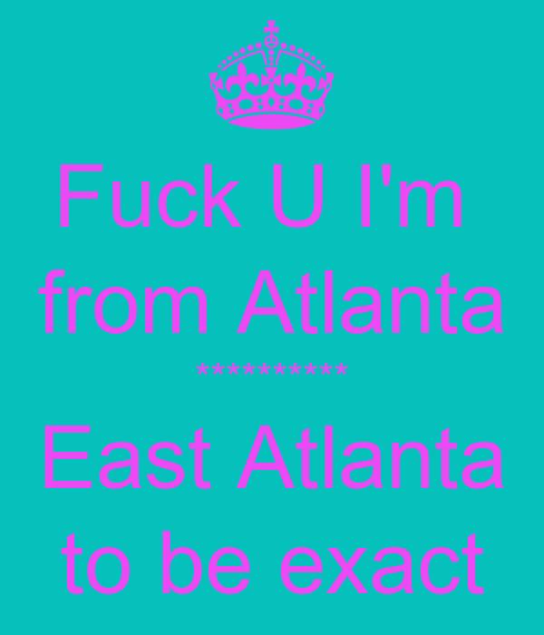Fuck U I'm  from Atlanta ********** East Atlanta to be exact