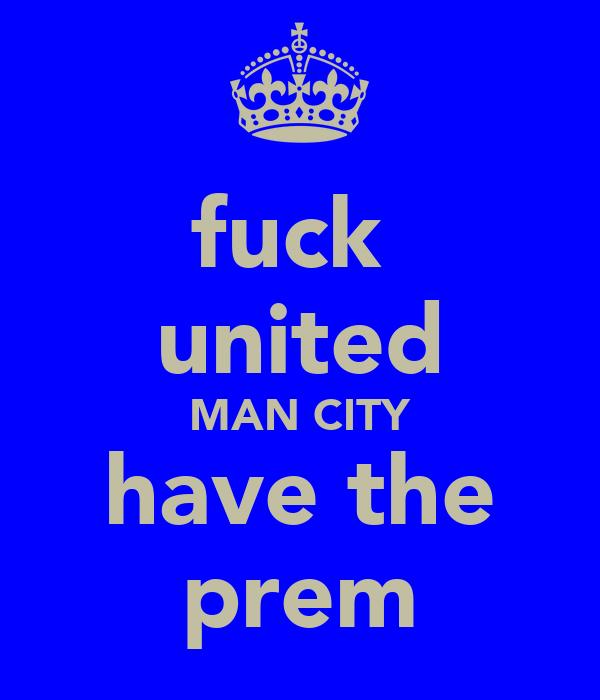 fuck  united MAN CITY have the prem